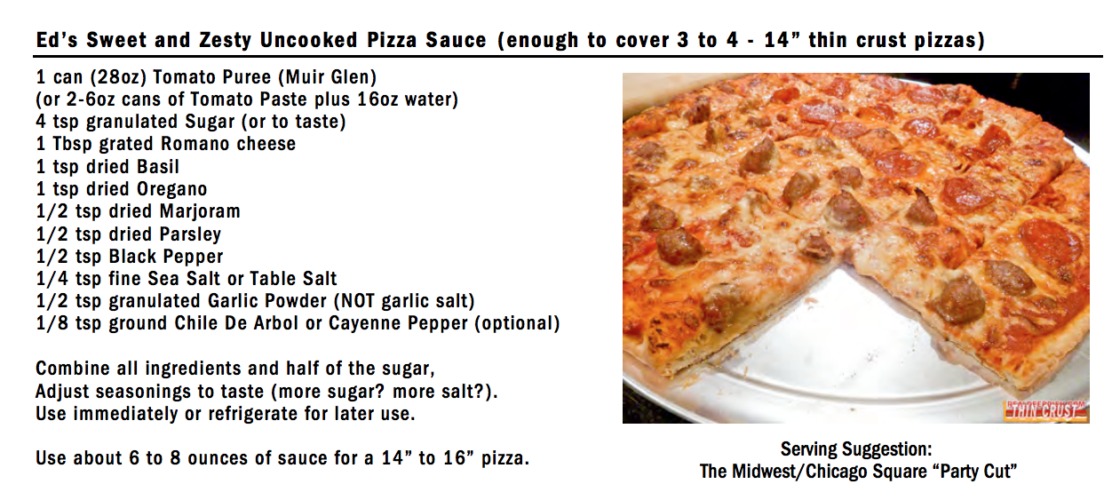 "Ed's Sweet and Zesty Uncooked Pizza Sauce (enough to cover 3 to 4 - 14"" thin crust pizzas) 1 can (28oz) Tomato Puree (Muir Glen) (or 2-6oz cans of Tomato Paste plus 16oz water) 4 tsp granulated Sugar (or to taste) 1 Tbsp grated Romano cheese 1 tsp dried Basil 1 tsp dried Oregano 1/2 tsp dried Marjoram 1/2 tsp dried Parsley 1/2 tsp Black Pepper 1/4 tsp fine Sea Salt or Table Salt 1/2 tsp granulated Garlic Powder (NOT garlic salt) 1/8 tsp ground Chile De Arbol or Cayenne Pepper (optional) Combine all ingredients and half of the sugar, Adjust seasonings to taste (more sugar? more salt?). Use immediately or refrigerate for later use. Use about 6 to 8 ounces of sauce for a 14"" to 16"" pizza."