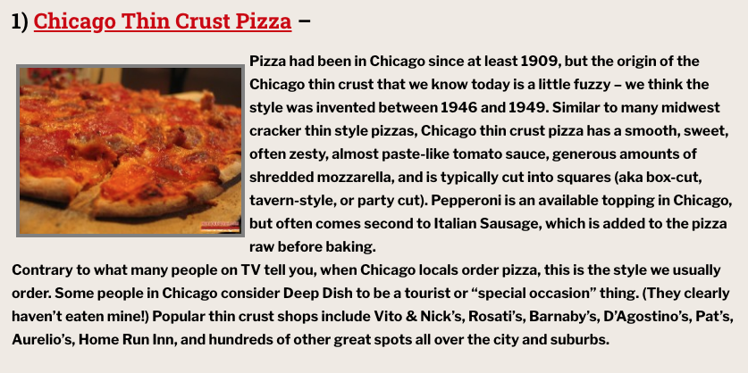 "1) Chicago Thin Crust Pizza – Pizza had been in Chicago since at least 1909, but the origin of the Chicago thin crust that we know today is a little fuzzy – we think the style was invented between 1946 and 1949. Similar to many midwest cracker thin style pizzas, Chicago thin crust pizza has a smooth, sweet, often zesty, almost paste-like tomato sauce, generous amounts of shredded mozzarella, and is typically cut into squares (aka box-cut, tavern-style, or party cut). Pepperoni is an available topping in Chicago, but often comes second to Italian Sausage, which is added to the pizza raw before baking. Contrary to what many people on TV tell you, when Chicago locals order pizza, this is the style we usually order. Some people in Chicago consider Deep Dish to be a tourist or ""special occasion"" thing. (They clearly haven't eaten mine!) Popular thin crust shops include Vito & Nick's, Rosati's, Barnaby's, D'Agostino's, Pat's, Aurelio's, Home Run Inn, and hundreds of other great spots all over the city and suburbs."