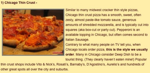 1) Chicago Thin Crust - Similar to many midwest cracker thin style pizzas, Chicago thin crust pizza has a smooth, sweet, often zesty, almost paste-like tomato sauce, generous amounts of shredded mozzarella, and is typically cut into squares (aka box-cut or party cut). Pepperoni is an available topping in Chicago, but often comes second to Italian Sausage. Contrary to what many people on TV tell you, when Chicago locals order pizza, this is the style we usually order. Many in Chicago consider Deep Dish to be a tourist thing. (They clearly haven't eaten mine!) Popular thin crust shops include Vito & Nick's, Rosati's, Barnaby's, D'Agostino's, Aurelio's and hundreds of other great spots all over the city and suburbs.